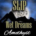 SLIP into sexy, orgasmic wet dreams!