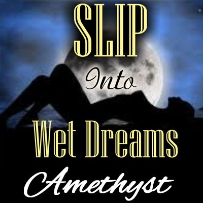 SLIP into sexy, orgasmic wet dreams!