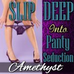 SLIP DEEP Into Panty Seduction