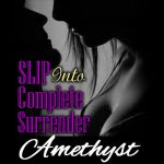 SLIP into Complete Surrender, where you can bring your submissive urges to life.
